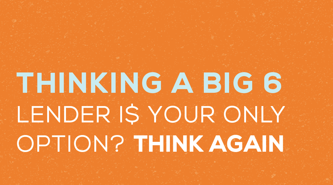 Thinking a Big 6 Bank Lender is Your Only Option? Think again.